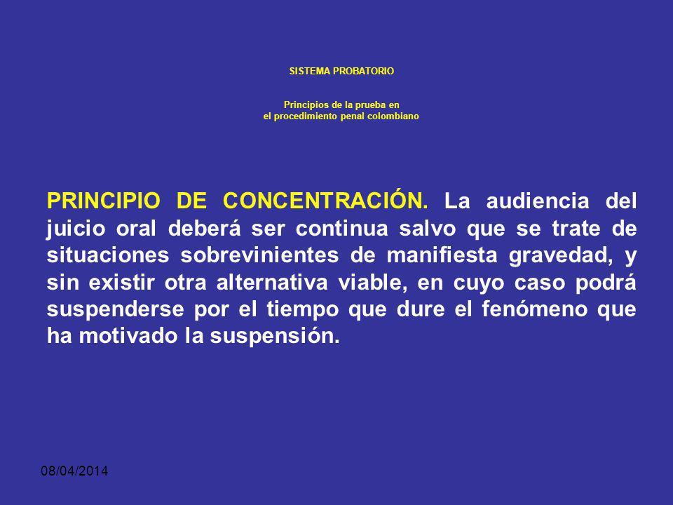 08/04/2014 SISTEMA PROBATORIO Principios de la prueba en el procedimiento penal colombiano CONCENTRACIÓN. En todo caso el juez velará porque no surjan