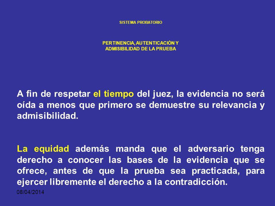 08/04/2014 SISTEMA PROBATORIO PERTINENCIA, AUTENTICACIÓN Y ADMISIBILIDAD DE LA PRUEBA Para que una evidencia pueda ser considerada en el juicio oral debe ser previamente fundamentada ante el juez.