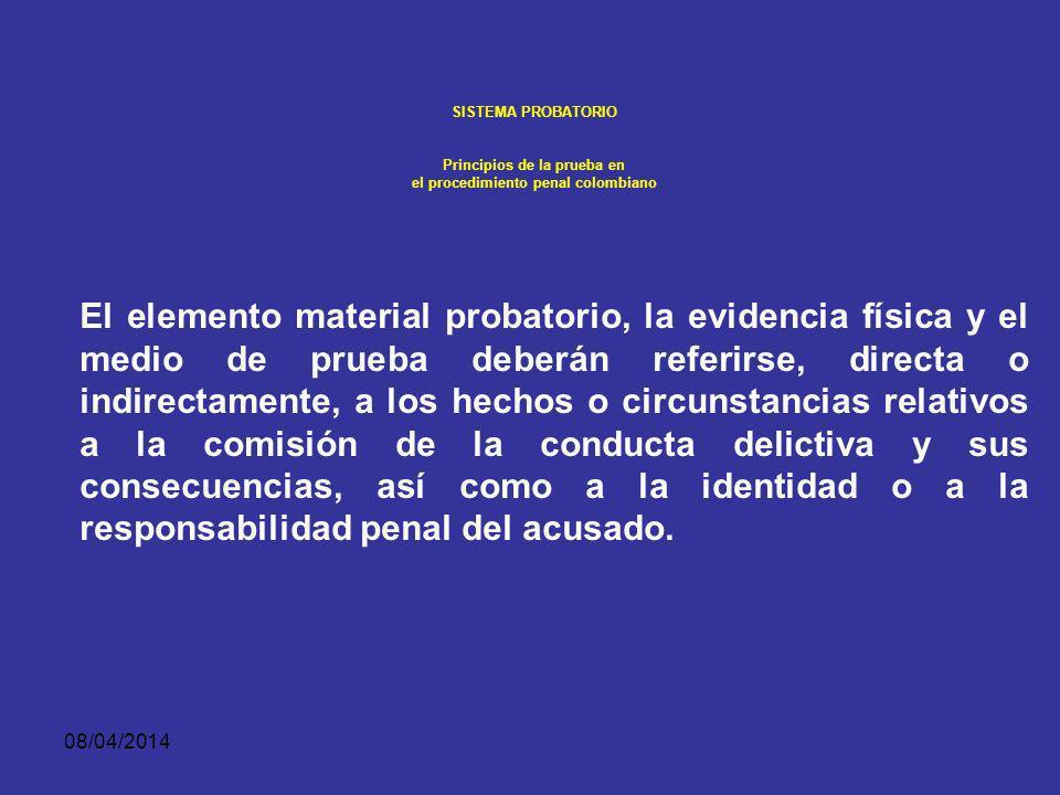 08/04/2014 SISTEMA PROBATORIO Principios de la prueba en el procedimiento penal colombiano La pertinencia debe ponerse de presente ante el juez de conocimiento al hacer la solicitud u ofrecimiento de prueba en la audiencia preparatoria, A fin de que este la admita y pueda practicarse en el juicio oral.