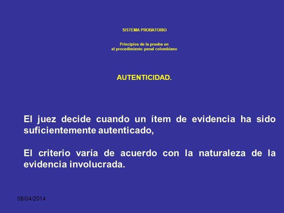 08/04/2014 SISTEMA PROBATORIO Principios de la prueba en el procedimiento penal colombiano AUTENTICIDAD. La autenticidad se refiere a que la evidencia