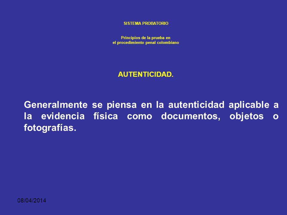 08/04/2014 SISTEMA PROBATORIO Principios de la prueba en el procedimiento penal colombiano AUTENTICIDAD. El juez decide cuando un ítem de evidencia ha
