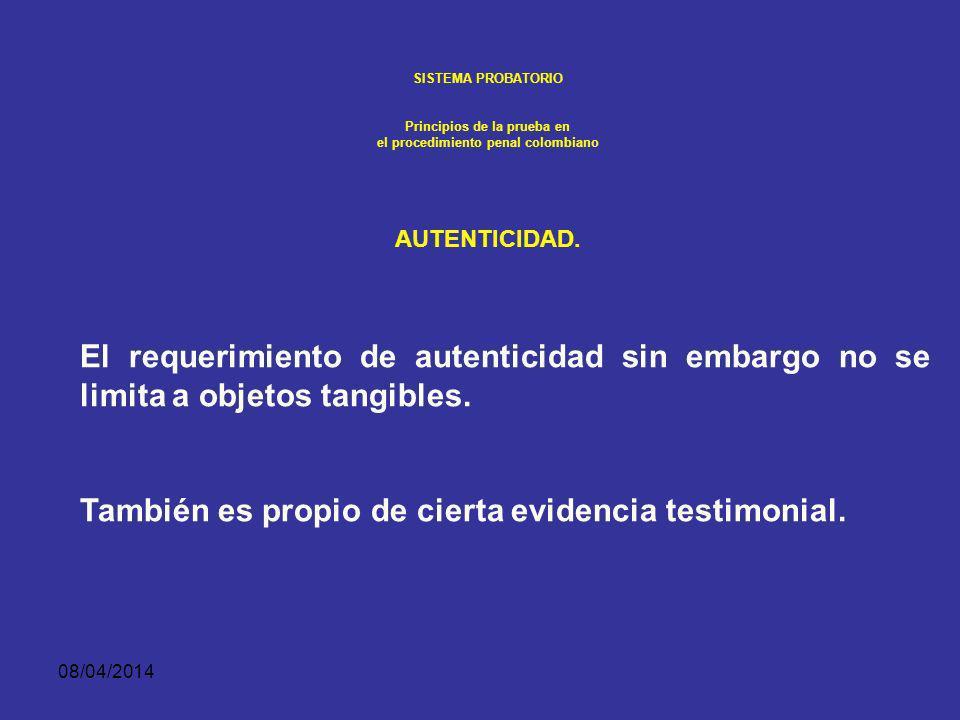 08/04/2014 SISTEMA PROBATORIO Principios de la prueba en el procedimiento penal colombiano AUTENTICIDAD. El requerimiento de autenticidad apoya única