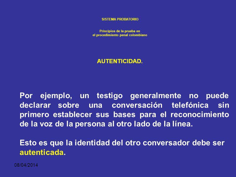 08/04/2014 SISTEMA PROBATORIO Principios de la prueba en el procedimiento penal colombiano AUTENTICIDAD. El requerimiento de autenticidad sin embargo