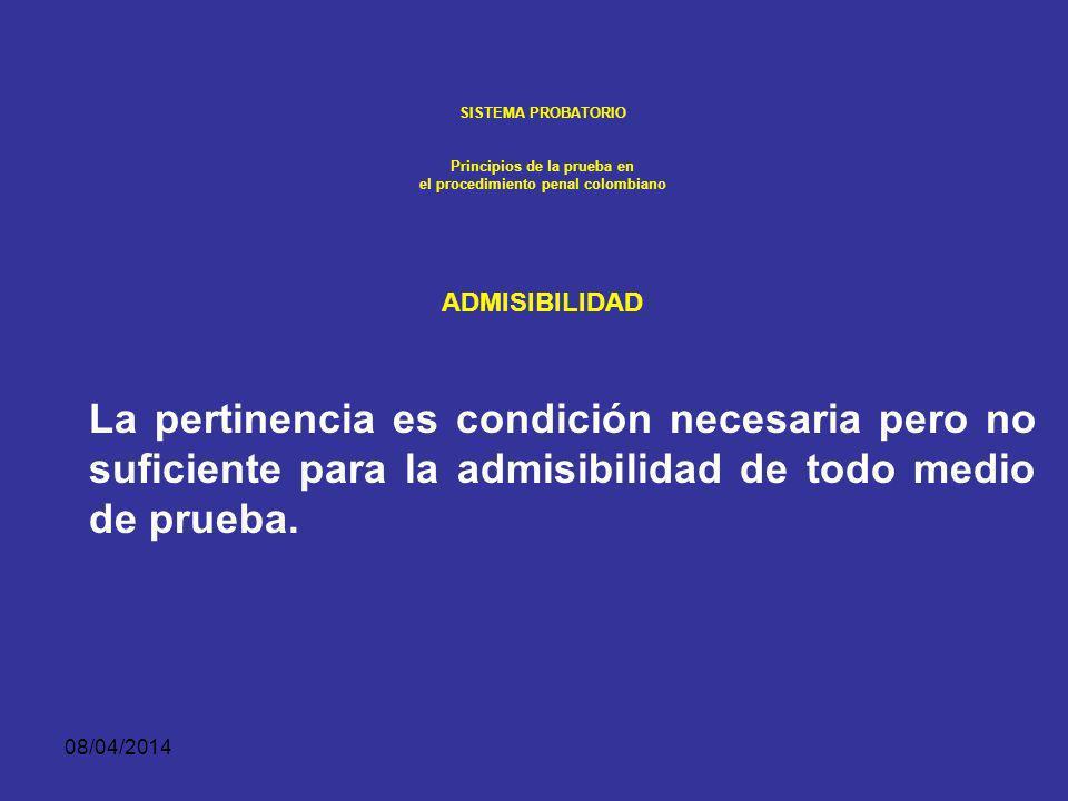 08/04/2014 SISTEMA PROBATORIO Principios de la prueba en el procedimiento penal colombiano ADMISIBILIDAD La regla general es que toda evidencia pertinente es admisible, y por lo tanto evidencia que no es pertinente no es admisible.