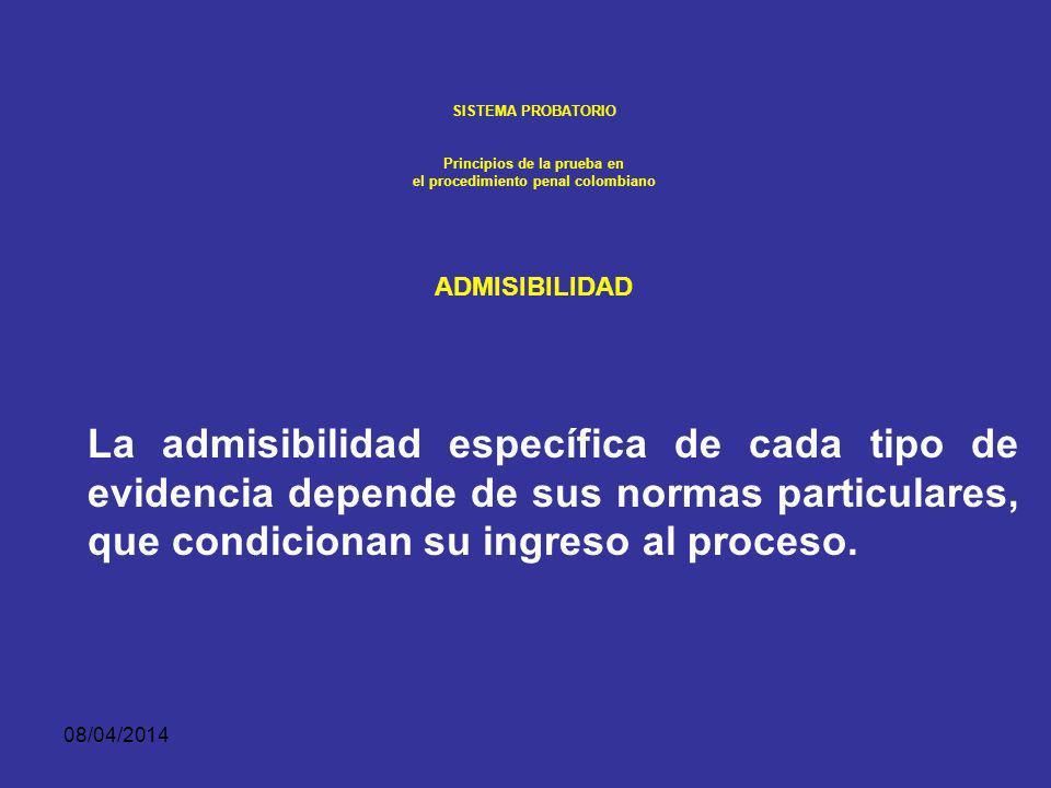 08/04/2014 SISTEMA PROBATORIO Principios de la prueba en el procedimiento penal colombiano ADMISIBILIDAD La pertinencia es condición necesaria pero no suficiente para la admisibilidad de todo medio de prueba.