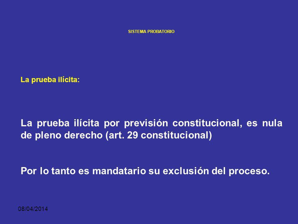 08/04/2014 SISTEMA PROBATORIO LA PRUEBA ILÍCITA Es la obtenida con violación de las garantías fundamentales, Es decir la que vulnera el principio de legalidad en sentido amplio, concebido como sometimiento de las actuaciones públicas a la integridad del ordenamiento jurídico.