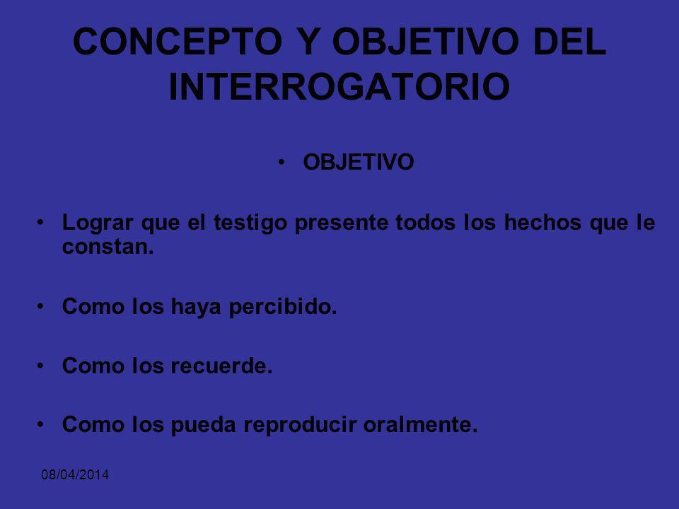 08/04/2014 CONCEPTO Y OBJETIVO DEL INTERROGATORIO CONCEPTO El interrogatorio es la manera como la prueba testimonial se presenta y se practica ante el