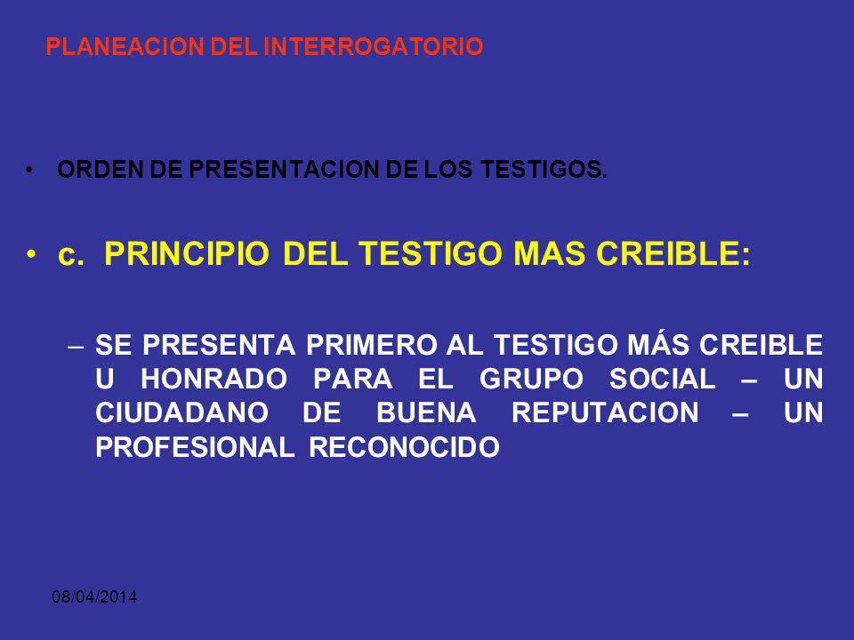 08/04/2014 PLANEACION DEL INTERROGATORIO ORDEN DE PRESENTACION DE LOS TESTIGOS. b. PRINCIPIO DEL TESTIMONIO MAS CREIBLE: PRESENTAR PRIMERO LOS TESTIMO