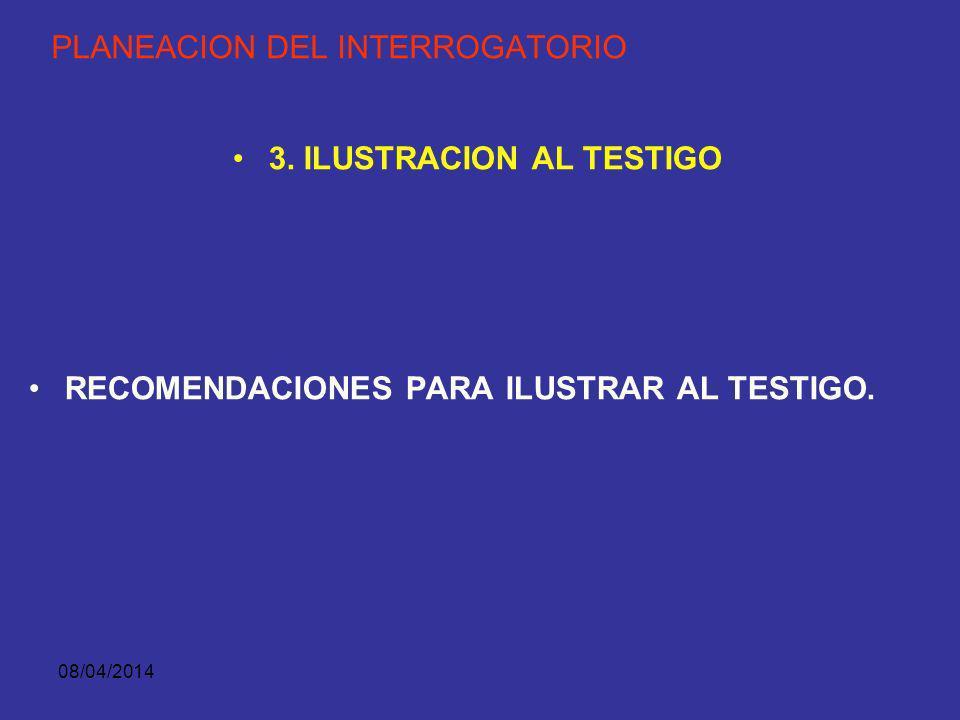 08/04/2014 PLANEACION DEL INTERROGATORIO 3. ILUSTRACION AL TESTIGO LOS TESTIGOS Y PERITOS DEBEN SER ILUSTRADOS PARA PRESENTAR SU DECLARACION. NO PARA