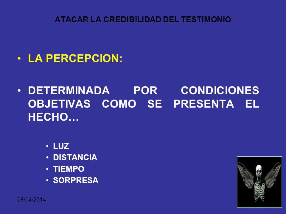 08/04/2014 ATACAR LA CREDIBILIDAD DEL TESTIMONIO LA PERCEPCION: DETERMINADA POR LAS CONDICIONES SUBJETIVAS EN QUE EL TESTIGO SE ENCUENTRA FRENTE A DETERMINADOS SUCESOS… ESTADO AFECTIVO INTERÉS DISPOSICION MENTAL SORPRESA