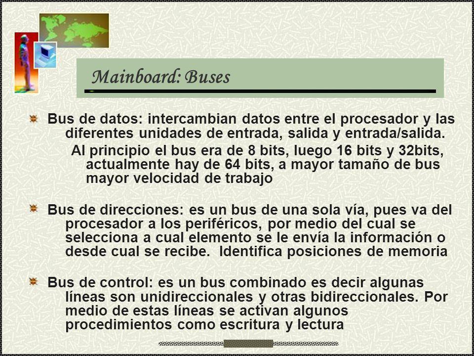 Mainboard: Buses Bus de datos: intercambian datos entre el procesador y las diferentes unidades de entrada, salida y entrada/salida. Al principio el b