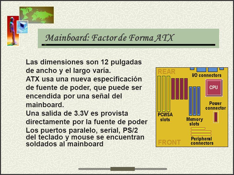 Mainboard: Factor de Forma ATX Las dimensiones son 12 pulgadas de ancho y el largo varía. ATX usa una nueva especificación de fuente de poder, que pue