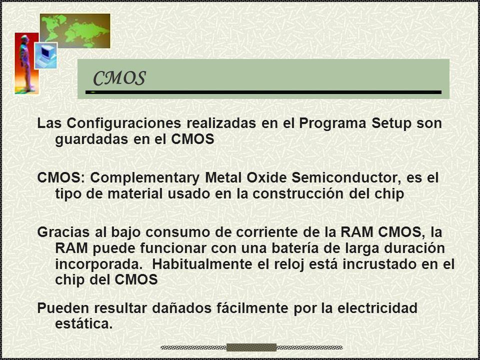 CMOS Las Configuraciones realizadas en el Programa Setup son guardadas en el CMOS CMOS: Complementary Metal Oxide Semiconductor, es el tipo de materia