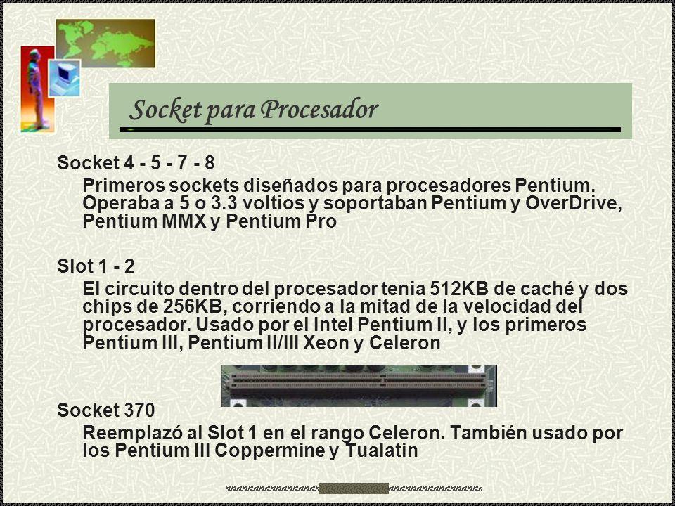 Socket para Procesador Socket 4 - 5 - 7 - 8 Primeros sockets diseñados para procesadores Pentium. Operaba a 5 o 3.3 voltios y soportaban Pentium y Ove