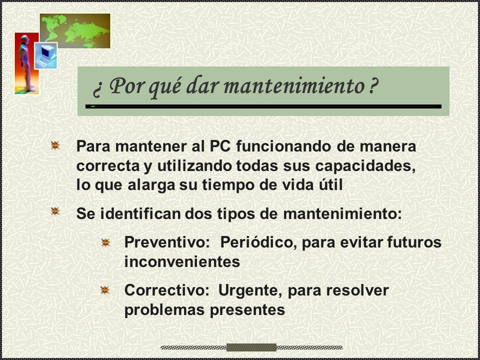¿ Por qué dar mantenimiento ? Para mantener al PC funcionando de manera correcta y utilizando todas sus capacidades, lo que alarga su tiempo de vida ú