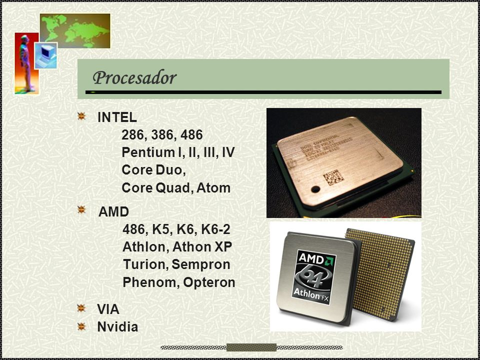 Procesador AMD 486, K5, K6, K6-2 Athlon, Athon XP Turion, Sempron Phenom, Opteron INTEL 286, 386, 486 Pentium I, II, III, IV Core Duo, Core Quad, Atom