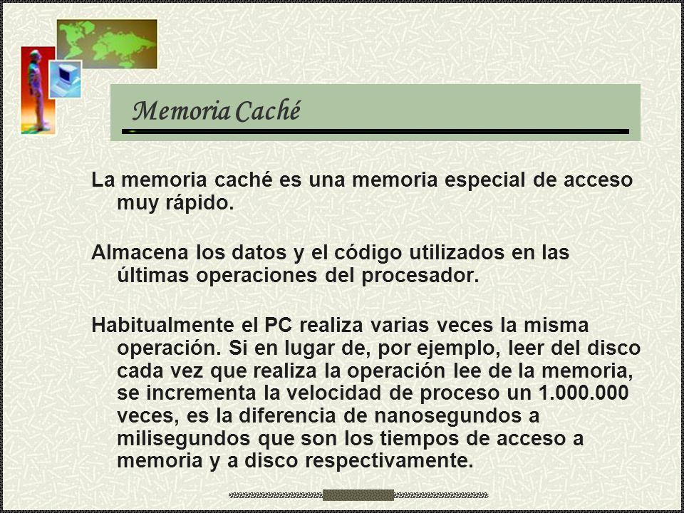 Memoria Caché La memoria caché es una memoria especial de acceso muy rápido. Almacena los datos y el código utilizados en las últimas operaciones del