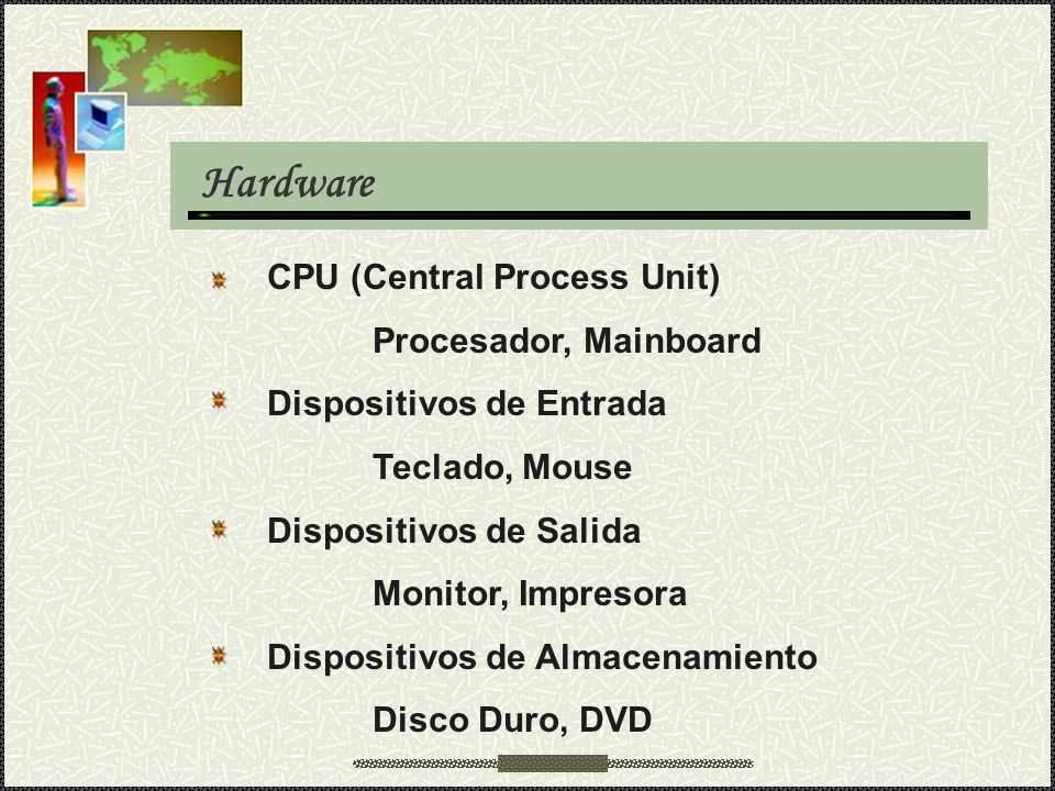 Hardware CPU (Central Process Unit) Procesador, Mainboard Dispositivos de Entrada Teclado, Mouse Dispositivos de Salida Monitor, Impresora Dispositivos de Almacenamiento Disco Duro, DVD