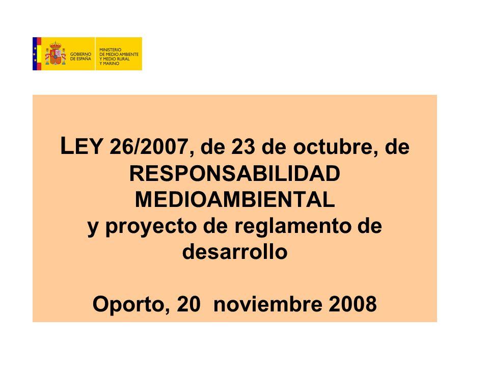 L EY 26/2007, de 23 de octubre, de RESPONSABILIDAD MEDIOAMBIENTAL y proyecto de reglamento de desarrollo Oporto, 20 noviembre 2008