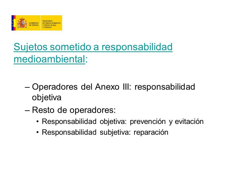 Sujetos sometido a responsabilidad medioambiental: –Operadores del Anexo III: responsabilidad objetiva –Resto de operadores: Responsabilidad objetiva: prevención y evitación Responsabilidad subjetiva: reparación