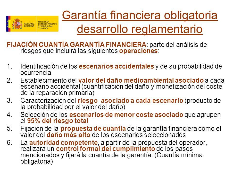 Garantía financiera obligatoria desarrollo reglamentario FIJACIÓN CUANTÍA GARANTÍA FINANCIERA: parte del análisis de riesgos que incluirá las siguientes operaciones: 1.Identificación de los escenarios accidentales y de su probabilidad de ocurrencia 2.Establecimiento del valor del daño medioambiental asociado a cada escenario accidental (cuantificación del daño y monetización del coste de la reparación primaria) 3.Caracterización del riesgo asociado a cada escenario (producto de la probabilidad por el valor del daño) 4.Selección de los escenarios de menor coste asociado que agrupen el 95% del riesgo total 5.Fijación de la propuesta de cuantía de la garantía financiera como el valor del daño más alto de los escenarios seleccionados 6.La autoridad competente, a partir de la propuesta del operador, realizará un control formal del cumplimiento de los pasos mencionados y fijará la cuantía de la garantía.