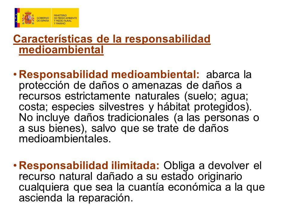Características de la responsabilidad medioambiental Responsabilidad medioambiental: abarca la protección de daños o amenazas de daños a recursos estrictamente naturales (suelo; agua; costa; especies silvestres y hábitat protegidos).