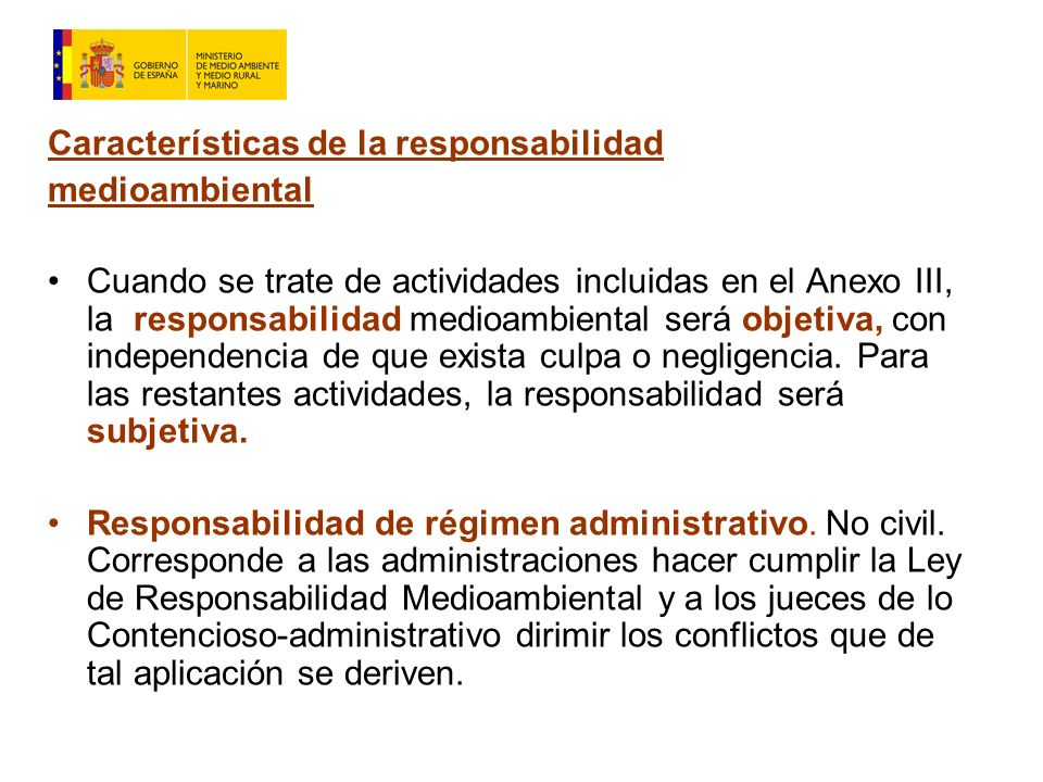 Características de la responsabilidad medioambiental Cuando se trate de actividades incluidas en el Anexo III, la responsabilidad medioambiental será objetiva, con independencia de que exista culpa o negligencia.