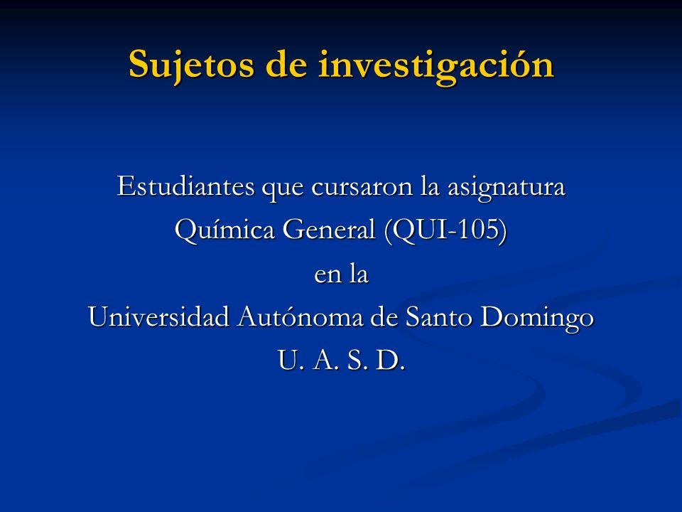 Sujetos de investigación Estudiantes que cursaron la asignatura Química General (QUI-105) en la Universidad Autónoma de Santo Domingo U. A. S. D.