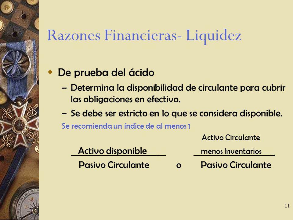 11 Razones Financieras- Liquidez De prueba del ácido – Determina la disponibilidad de circulante para cubrir las obligaciones en efectivo.