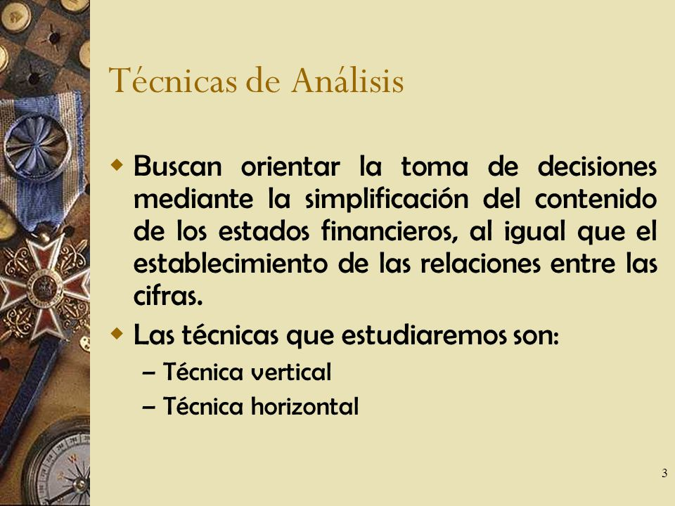 3 Técnicas de Análisis Buscan orientar la toma de decisiones mediante la simplificación del contenido de los estados financieros, al igual que el establecimiento de las relaciones entre las cifras.