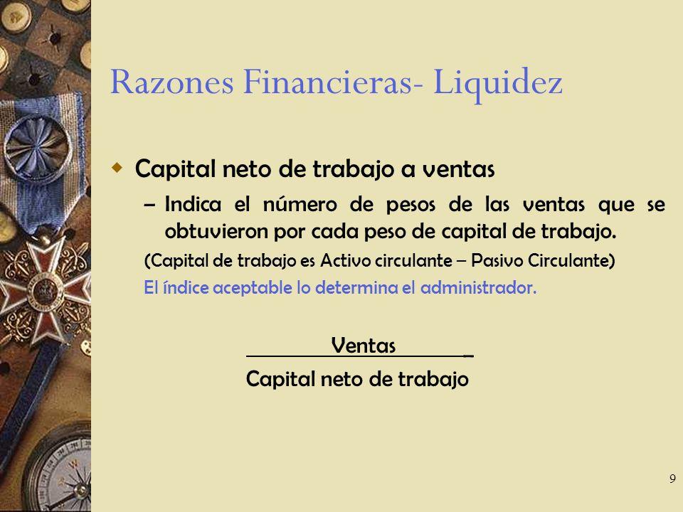 9 Razones Financieras- Liquidez Capital neto de trabajo a ventas – Indica el número de pesos de las ventas que se obtuvieron por cada peso de capital de trabajo.