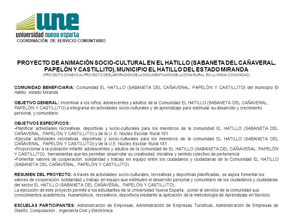 PROYECTO DE ANIMACIÓN SOCIO-CULTURAL EN EL HATILLO (SABANETA DEL CAÑAVERAL, PAPELÓN Y CASTILLITO), MUNICIPIO EL HATILLO DEL ESTADO MIRANDA (PROYECTO CONEXO AL PROYECTO DE ELABORACIÓN DE LA DOCUMENTACIÓN DE LA ZONA RURAL EN LA MISMA COMUNIDAD) COMUNIDAD BENEFICIARIA: Comunidad EL HATILLO (SABANETA DEL CAÑAVERAL, PAPELÓN Y CASTILLITO) del municipio El Hatillo, estado Miranda OBJETIVO GENERAL: Incentivar a los niños, adolescentes y adultos de la Comunidad EL HATILLO (SABANETA DEL CAÑAVERAL, PAPELÓN Y CASTILLITO) a integrarse en actividades socio-culturales y de aprendizaje para estimular su desarrollo y crecimiento personal, y comunitario OBJETIVOS ESPECÍFICOS: Planificar actividades recreativas, deportivas y socio-culturales para los miembros de la comunidad EL HATILLO (SABANETA DEL CAÑAVERAL, PAPELÓN Y CASTILLITO) y de la U.