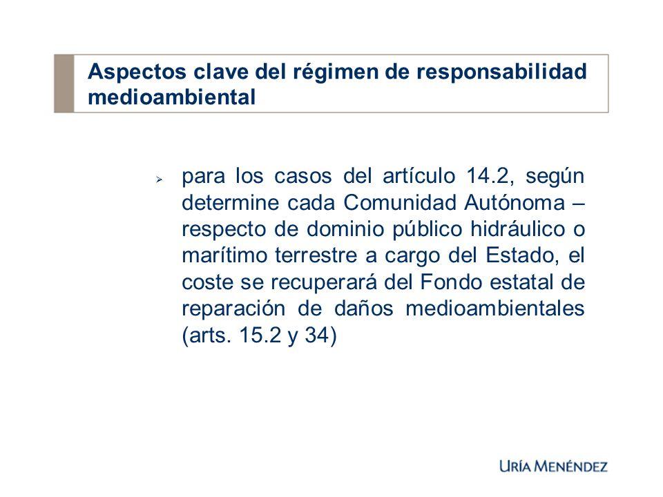 para los casos del artículo 14.2, según determine cada Comunidad Autónoma – respecto de dominio público hidráulico o marítimo terrestre a cargo del Estado, el coste se recuperará del Fondo estatal de reparación de daños medioambientales (arts.