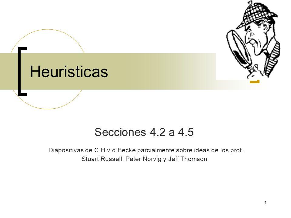 1 Heuristicas Secciones 4.2 a 4.5 Diapositivas de C H v d Becke parcialmente sobre ideas de los prof. Stuart Russell, Peter Norvig y Jeff Thomson