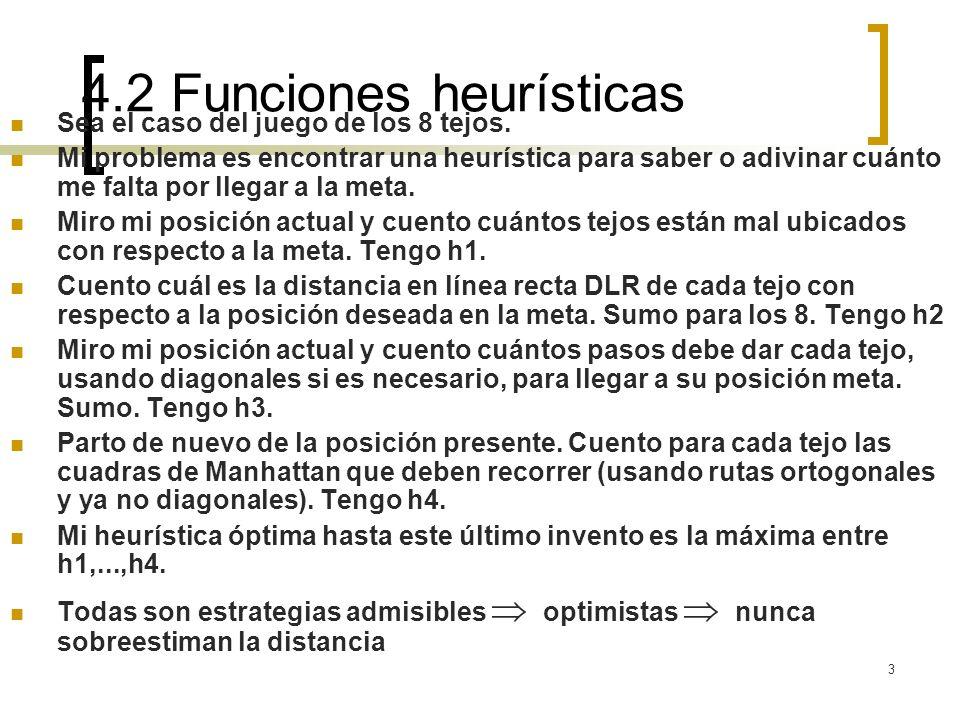 4 Funciones heurísticas Inventar heurísticas por relajamiento de las restricciones del problemas combinar con max(h1,h2,...) la evaluación heurística debviiera ser eficiente.
