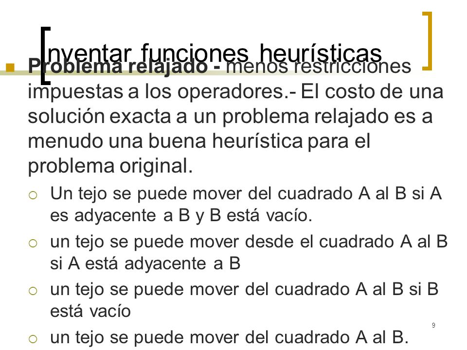 9 Inventar funciones heurísticas Problema relajado - menos restricciones impuestas a los operadores.- El costo de una solución exacta a un problema re