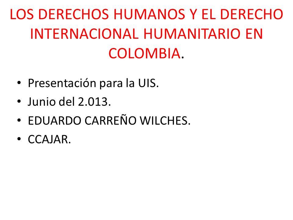 LOS DERECHOS HUMANOS Y EL DERECHO INTERNACIONAL HUMANITARIO EN COLOMBIA. Presentación para la UIS. Junio del 2.013. EDUARDO CARREÑO WILCHES. CCAJAR.