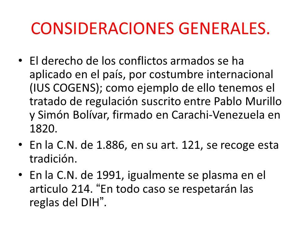 CONSIDERACIONES GENERALES. El derecho de los conflictos armados se ha aplicado en el país, por costumbre internacional (IUS COGENS); como ejemplo de e
