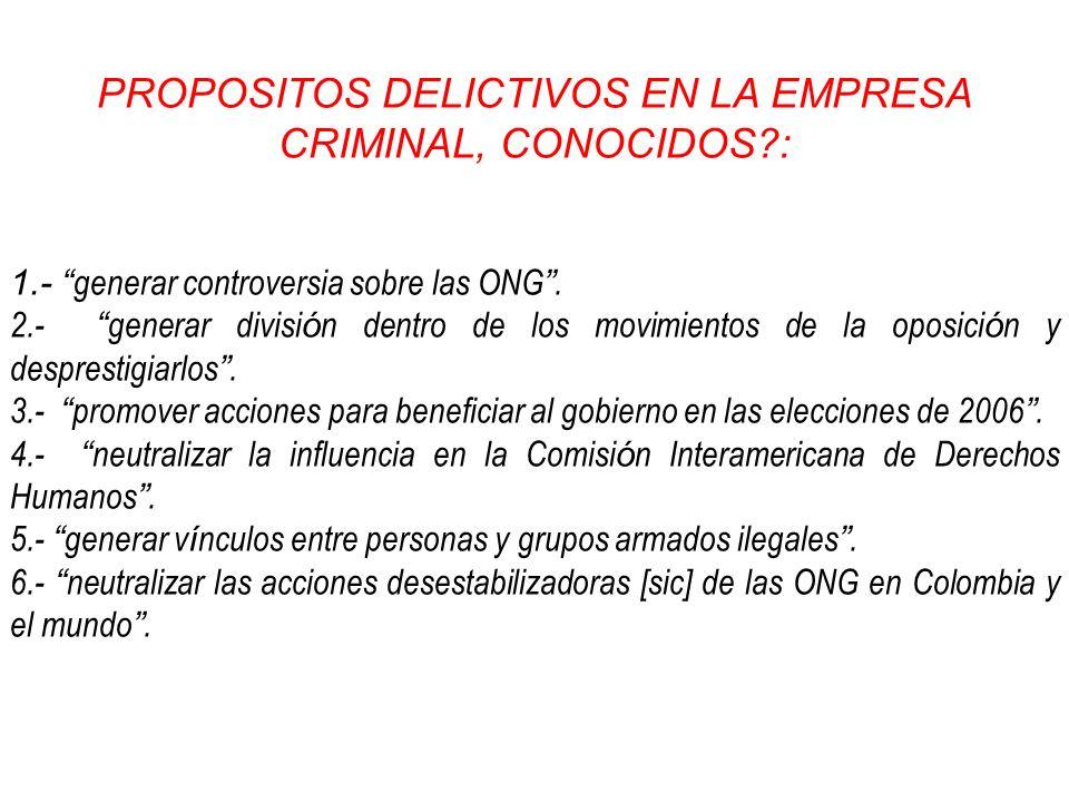 PROPOSITOS DELICTIVOS EN LA EMPRESA CRIMINAL, CONOCIDOS?: 1.- generar controversia sobre las ONG. 2.- generar divisi ó n dentro de los movimientos de