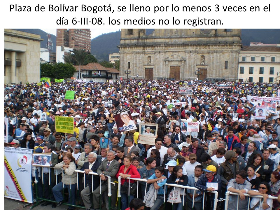 Plaza de Bolívar Bogotá, se lleno por lo menos 3 veces en el día 6-III-08. los medios no lo registran.