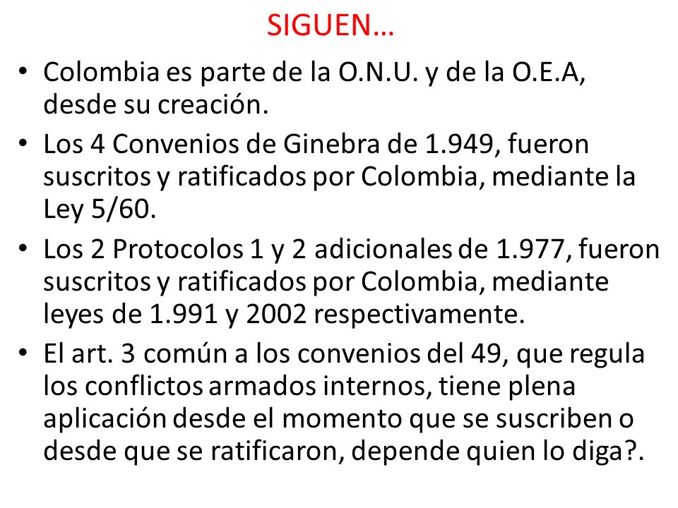 SIGUEN… Colombia es parte de la O.N.U. y de la O.E.A, desde su creación. Los 4 Convenios de Ginebra de 1.949, fueron suscritos y ratificados por Colom