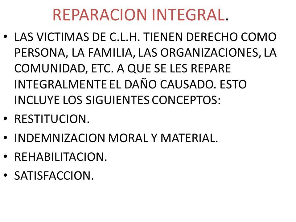 REPARACION INTEGRAL. LAS VICTIMAS DE C.L.H. TIENEN DERECHO COMO PERSONA, LA FAMILIA, LAS ORGANIZACIONES, LA COMUNIDAD, ETC. A QUE SE LES REPARE INTEGR