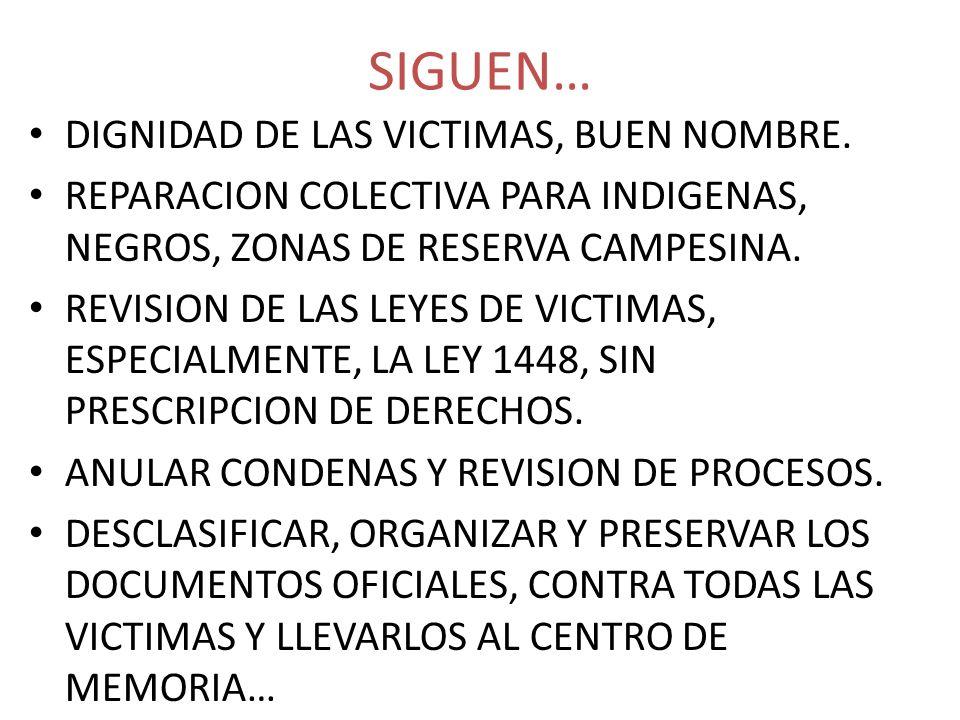SIGUEN… DIGNIDAD DE LAS VICTIMAS, BUEN NOMBRE. REPARACION COLECTIVA PARA INDIGENAS, NEGROS, ZONAS DE RESERVA CAMPESINA. REVISION DE LAS LEYES DE VICTI