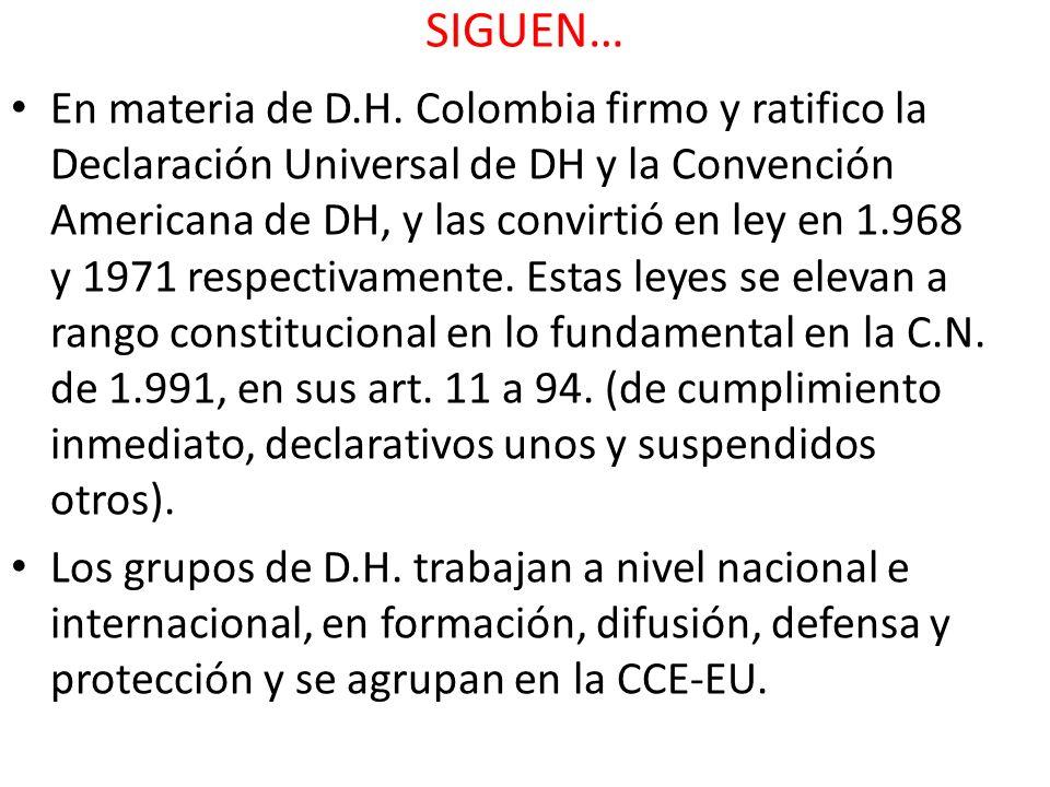 SIGUEN… En materia de D.H. Colombia firmo y ratifico la Declaración Universal de DH y la Convención Americana de DH, y las convirtió en ley en 1.968 y
