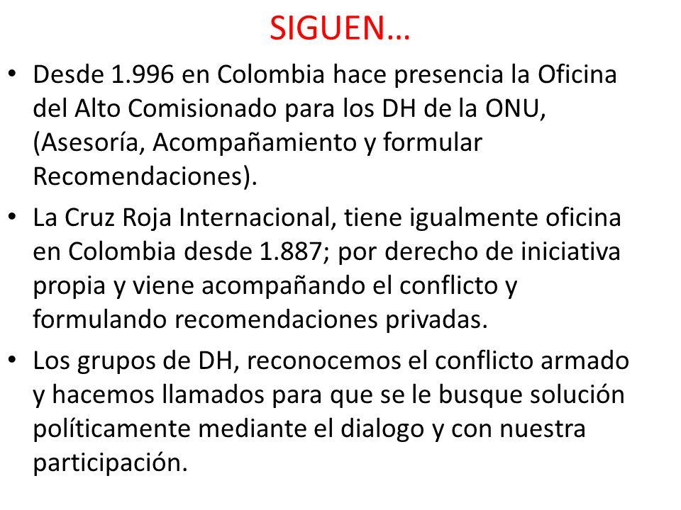 SIGUEN… Desde 1.996 en Colombia hace presencia la Oficina del Alto Comisionado para los DH de la ONU, (Asesoría, Acompañamiento y formular Recomendaci