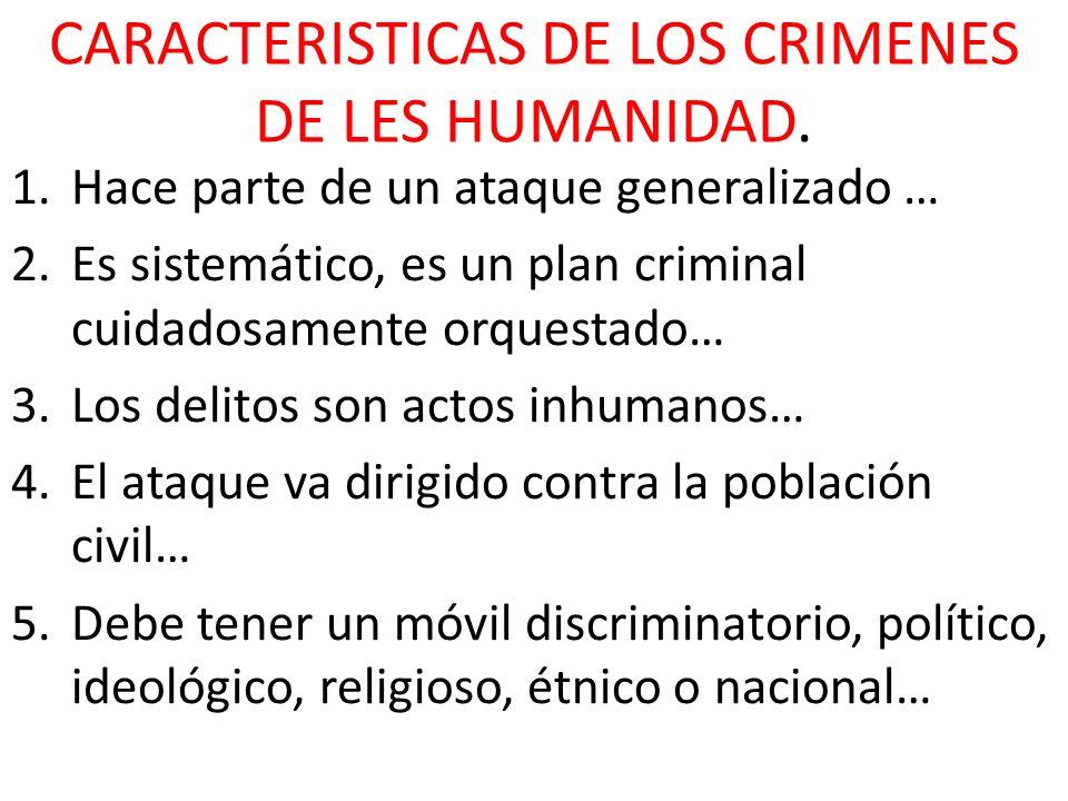 CARACTERISTICAS DE LOS CRIMENES DE LES HUMANIDAD. 1.Hace parte de un ataque generalizado … 2.Es sistemático, es un plan criminal cuidadosamente orques