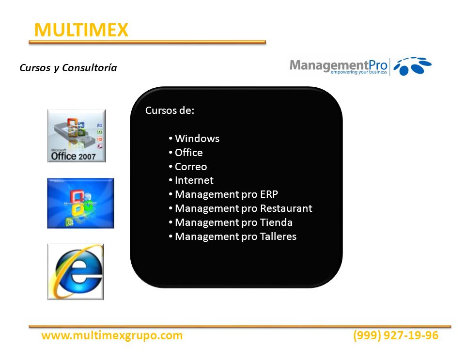Cursos de: Windows Office Correo Internet Management pro ERP Management pro Restaurant Management pro Tienda Management pro Talleres MULTIMEX www.multimexgrupo.com(999) 927-19-96 Cursos y Consultoría