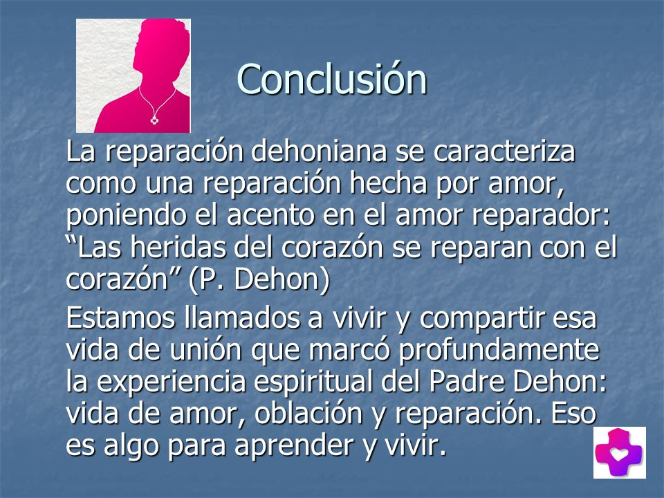 Conclusión La reparación dehoniana se caracteriza como una reparación hecha por amor, poniendo el acento en el amor reparador: Las heridas del corazón