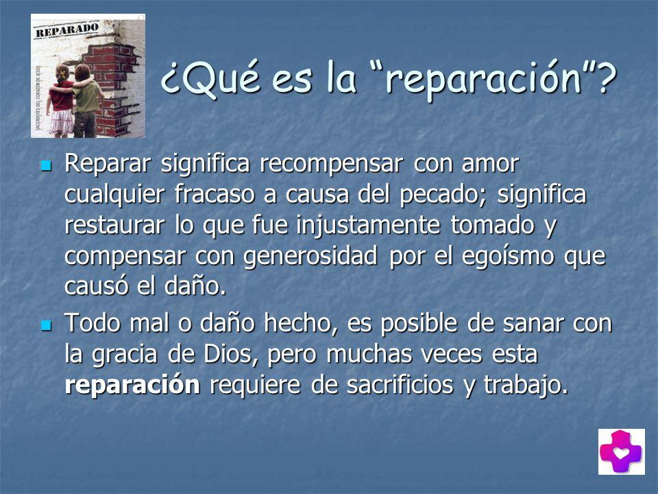 ¿Qué es la reparación? ¿Qué es la reparación? Reparar significa recompensar con amor cualquier fracaso a causa del pecado; significa restaurar lo que