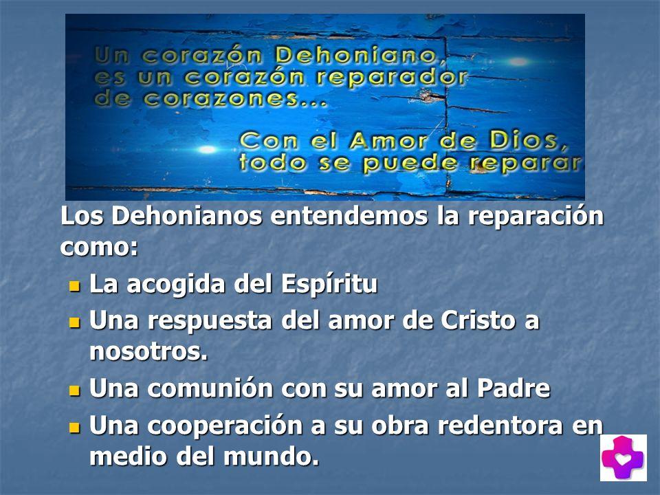 Los Dehonianos entendemos la reparación como: La acogida del Espíritu La acogida del Espíritu Una respuesta del amor de Cristo a nosotros. Una respues